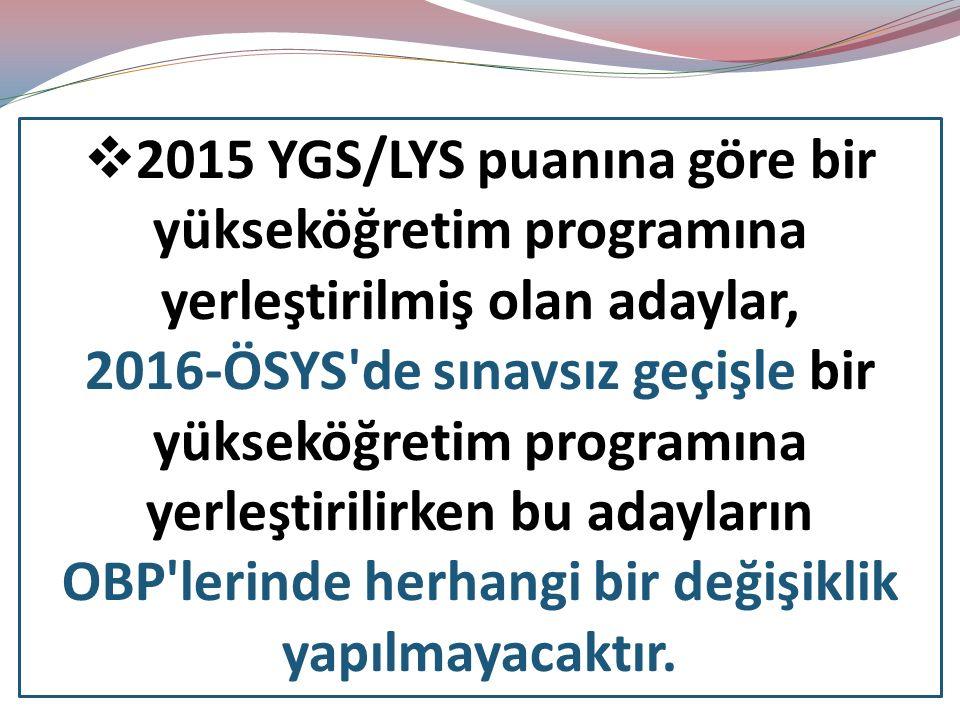  2015 YGS/LYS puanına göre bir yükseköğretim programına yerleştirilmiş olan adaylar, 2016-ÖSYS de sınavsız geçişle bir yükseköğretim programına yerleştirilirken bu adayların OBP lerinde herhangi bir değişiklik yapılmayacaktır.