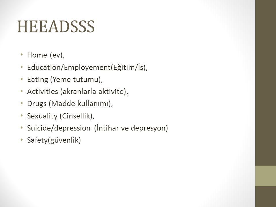 HEEADSSS Home (ev), Education/Employement(Eğitim/İş), Eating (Yeme tutumu), Activities (akranlarla aktivite), Drugs (Madde kullanımı), Sexuality (Cins
