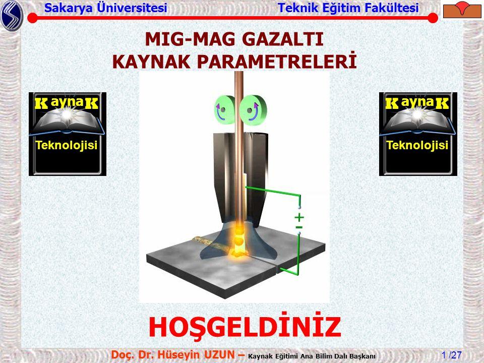 Sakarya Üniversitesi Teknik Eğitim Fakültesi /27 Doç. Dr. Hüseyin UZUN – Kaynak Eğitimi Ana Bilim Dalı Başkanı 1 MIG-MAG GAZALTI KAYNAK PARAMETRELERİ