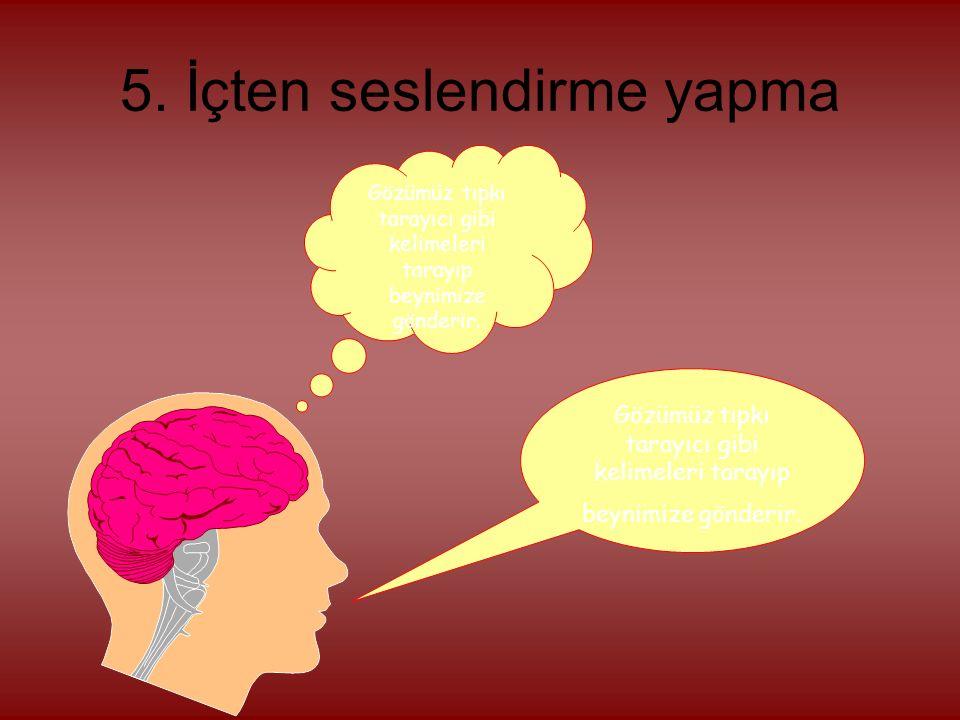 5. İçten seslendirme yapma Gözümüz tıpkı tarayıcı gibi kelimeleri tarayıp beynimize gönderir.