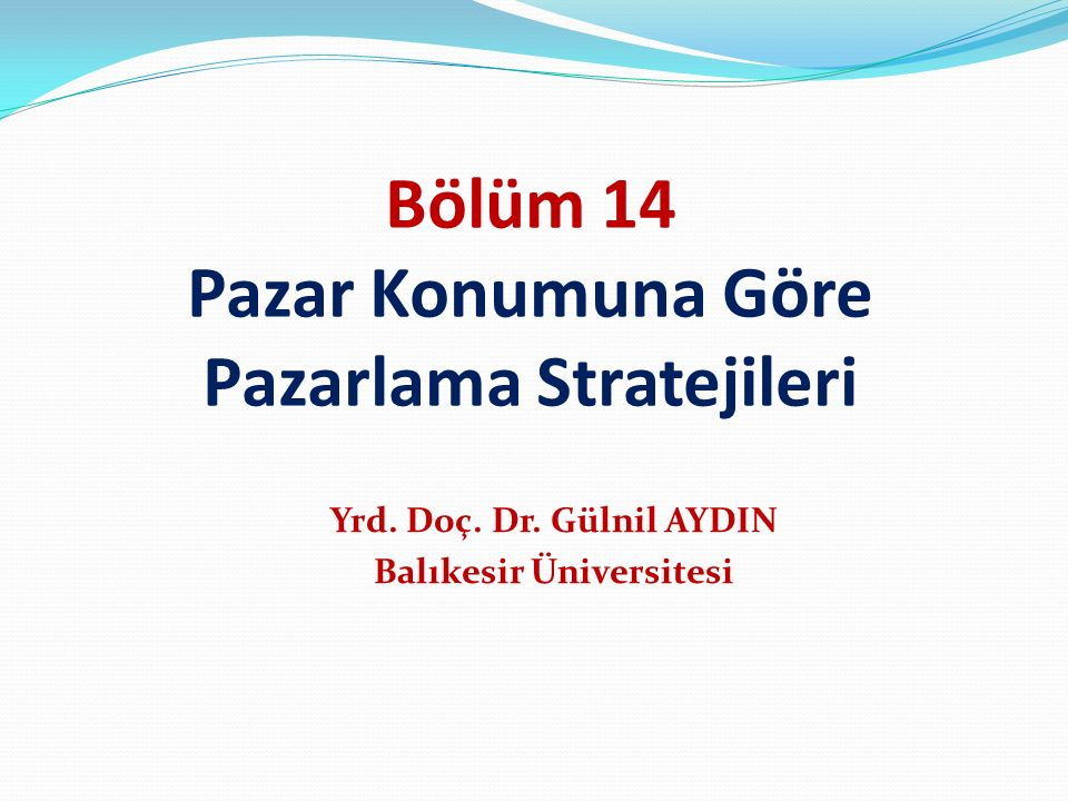Bölüm 14 Pazar Konumuna Göre Pazarlama Stratejileri Yrd. Doç. Dr. Gülnil AYDIN Balıkesir Üniversitesi