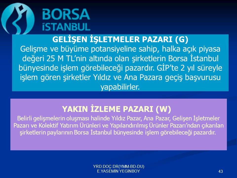 YRD.DOÇ.DR(YMM-BD-DU) E.YASEMİN YEGİNBOY 43 GELİŞEN İŞLETMELER PAZARI (G) Gelişme ve büyüme potansiyeline sahip, halka açık piyasa değeri 25 M TL'nin altında olan şirketlerin Borsa İstanbul bünyesinde işlem görebileceği pazardır.