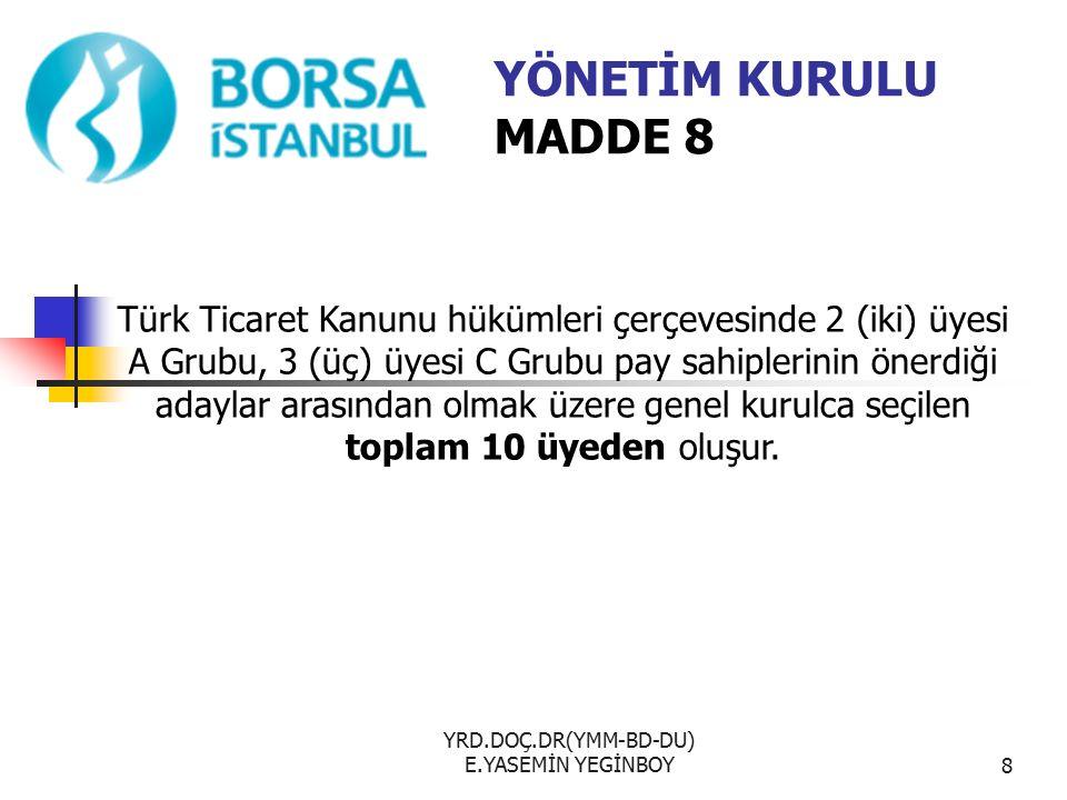 YRD.DOÇ.DR(YMM-BD-DU) E.YASEMİN YEGİNBOY8 YÖNETİM KURULU MADDE 8 Türk Ticaret Kanunu hükümleri çerçevesinde 2 (iki) üyesi A Grubu, 3 (üç) üyesi C Grubu pay sahiplerinin önerdiği adaylar arasından olmak üzere genel kurulca seçilen toplam 10 üyeden oluşur.