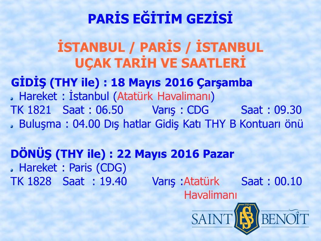 İSTANBUL / PARİS / İSTANBUL UÇAK TARİH VE SAATLERİ GİDİŞ (THY ile) : 18 Mayıs 2016 Çarşamba Hareket : İstanbul (Atatürk Havalimanı) TK 1821 Saat : 06.50 Varış : CDG Saat : 09.30 Buluşma : 04.00 Dış hatlar Gidiş Katı THY B Kontuarı önü DÖNÜŞ (THY ile) : 22 Mayıs 2016 Pazar Hareket : Paris (CDG) TK 1828 Saat : 19.40 Varış :Atatürk Saat : 00.10 Havalimanı PARİS EĞİTİM GEZİSİ