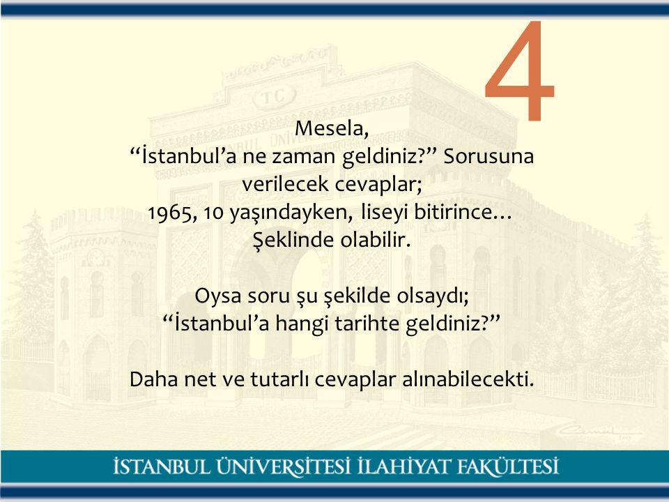 4 Mesela, İstanbul'a ne zaman geldiniz Sorusuna verilecek cevaplar; 1965, 10 yaşındayken, liseyi bitirince… Şeklinde olabilir.