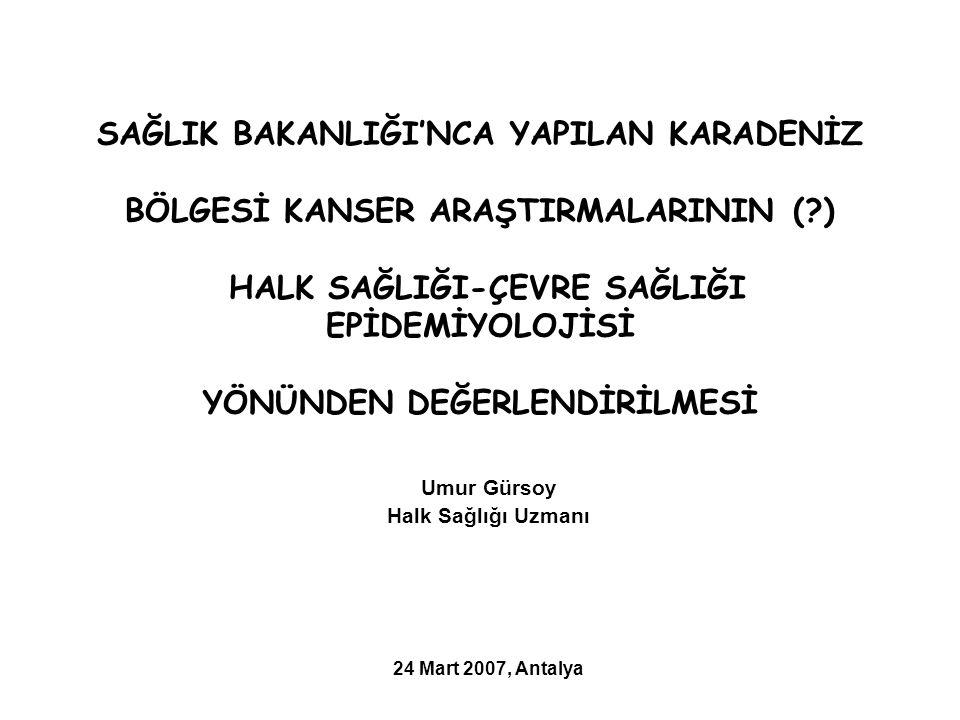 SAĞLIK BAKANLIĞI'NCA YAPILAN KARADENİZ BÖLGESİ KANSER ARAŞTIRMALARININ ( ) HALK SAĞLIĞI-ÇEVRE SAĞLIĞI EPİDEMİYOLOJİSİ YÖNÜNDEN DEĞERLENDİRİLMESİ Umur Gürsoy Halk Sağlığı Uzmanı 24 Mart 2007, Antalya