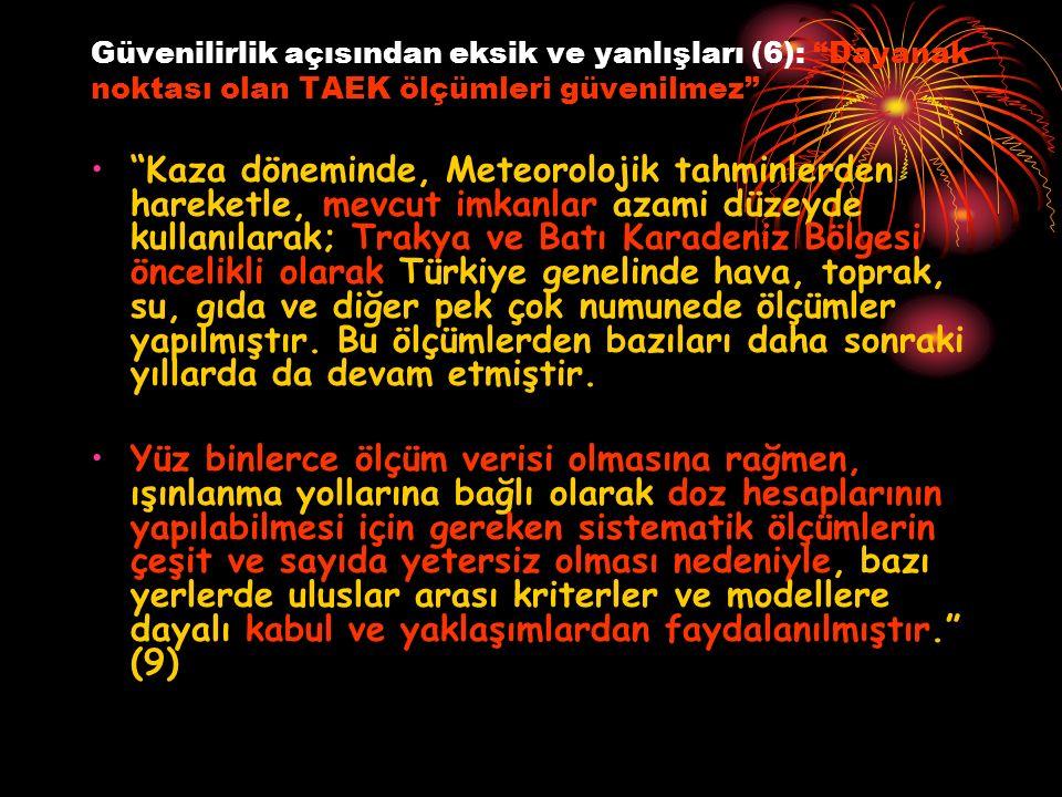 Güvenilirlik açısından eksik ve yanlışları (6): Dayanak noktası olan TAEK ölçümleri güvenilmez Kaza döneminde, Meteorolojik tahminlerden hareketle, mevcut imkanlar azami düzeyde kullanılarak; Trakya ve Batı Karadeniz Bölgesi öncelikli olarak Türkiye genelinde hava, toprak, su, gıda ve diğer pek çok numunede ölçümler yapılmıştır.
