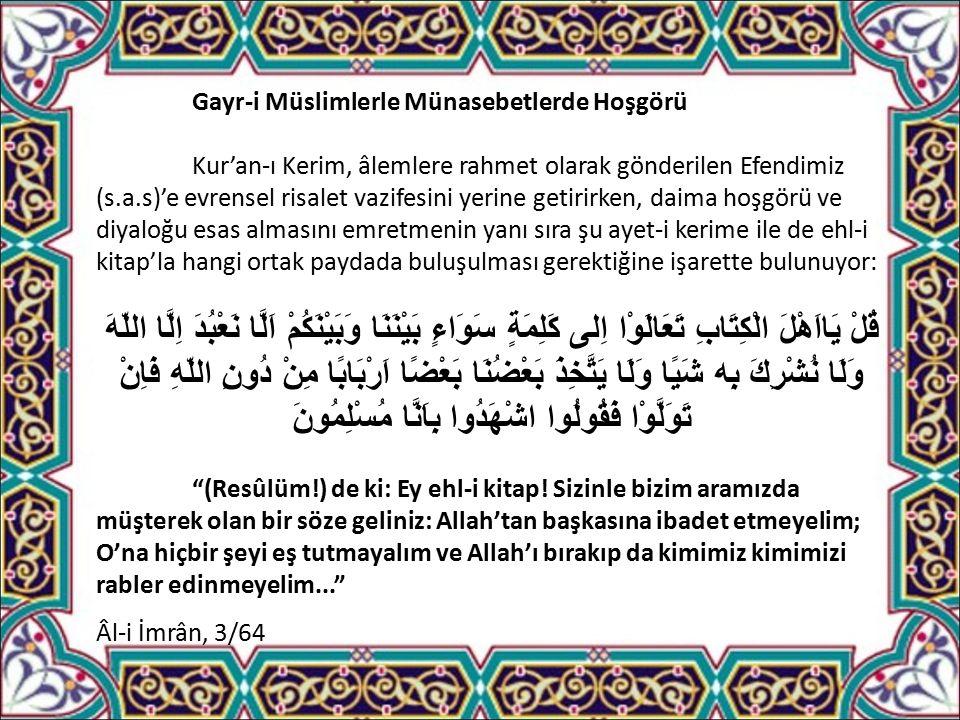 Gayr-i Müslimlerle Münasebetlerde Hoşgörü Kur'an-ı Kerim, âlemlere rahmet olarak gönderilen Efendimiz (s.a.s)'e evrensel risalet vazifesini yerine getirirken, daima hoşgörü ve diyaloğu esas almasını emretmenin yanı sıra şu ayet-i kerime ile de ehl-i kitap'la hangi ortak paydada buluşulması gerektiğine işarette bulunuyor: قُلْ يَااَهْلَ الْكِتَابِ تَعَالَوْا اِلى كَلِمَةٍ سَوَاءٍ بَيْنَنَا وَبَيْنَكُمْ اَلَّا نَعْبُدَ اِلَّا اللّهَ وَلَا نُشْرِكَ بِه شَيًا وَلَا يَتَّخِذَ بَعْضُنَا بَعْضًا اَرْبَابًا مِنْ دُونِ اللّهِ فَاِنْ تَوَلَّوْا فَقُولُوا اشْهَدُوا بِاَنَّا مُسْلِمُونَ (Resûlüm!) de ki: Ey ehl-i kitap.