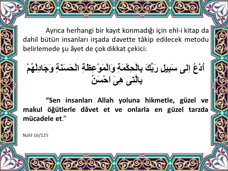 Ayrıca herhangi bir kayıt konmadığı için ehl-i kitap da dahil bütün insanları irşada davette tâkip edilecek metodu belirlemede şu âyet de çok dikkat çekici: اُدْعُ اِلى سَبيلِ رَبِّكَ بِالْحِكْمَةِ وَالْمَوْعِظَةِ الْحَسَنَةِ وَجَادِلْهُمْ بِالَّتى هِىَ اَحْسَنُ Sen insanları Allah yoluna hikmetle, güzel ve makul öğütlerle dâvet et ve onlarla en güzel tarzda mücadele et. Nahl 16/125