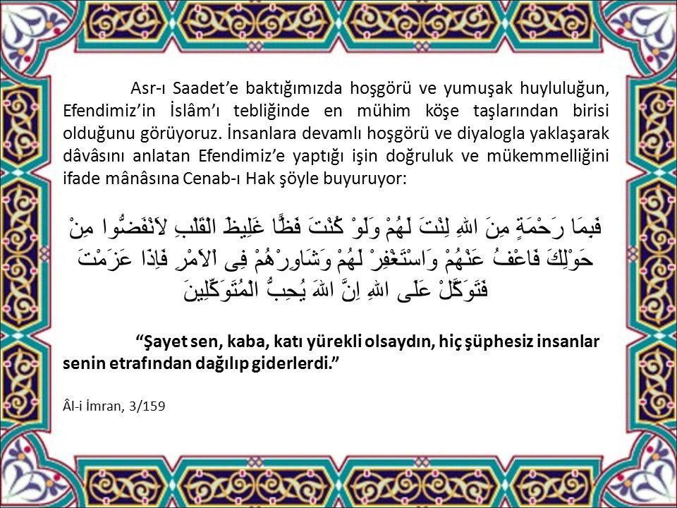 Asr-ı Saadet'e baktığımızda hoşgörü ve yumuşak huyluluğun, Efendimiz'in İslâm'ı tebliğinde en mühim köşe taşlarından birisi olduğunu görüyoruz.