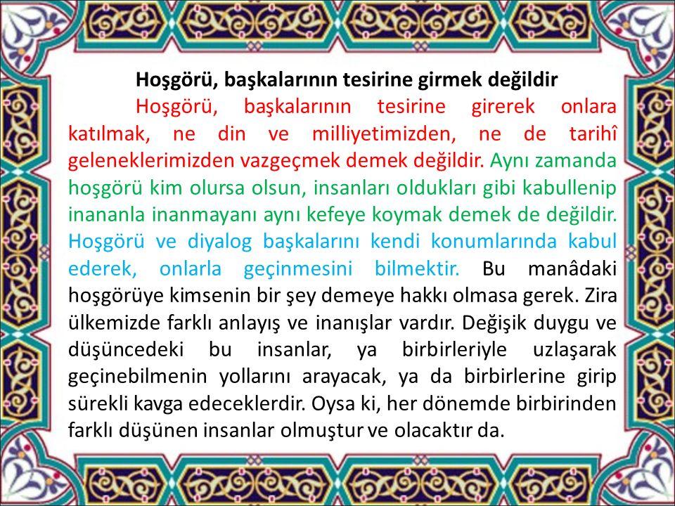 Hoşgörü, başkalarının tesirine girmek değildir Hoşgörü, başkalarının tesirine girerek onlara katılmak, ne din ve milliyetimizden, ne de tarihî geleneklerimizden vazgeçmek demek değildir.