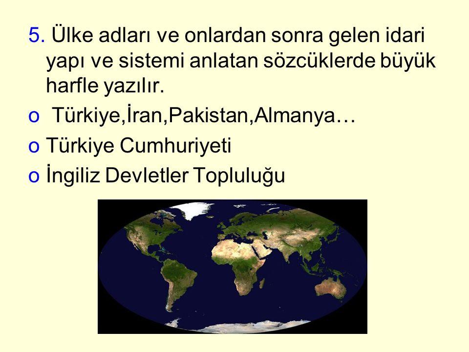 5. Ülke adları ve onlardan sonra gelen idari yapı ve sistemi anlatan sözcüklerde büyük harfle yazılır. o Türkiye,İran,Pakistan,Almanya… oTürkiye Cumhu