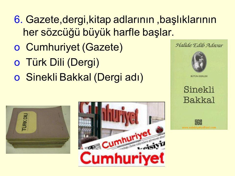 6. Gazete,dergi,kitap adlarının,başlıklarının her sözcüğü büyük harfle başlar. o Cumhuriyet (Gazete) o Türk Dili (Dergi) o Sinekli Bakkal (Dergi adı)