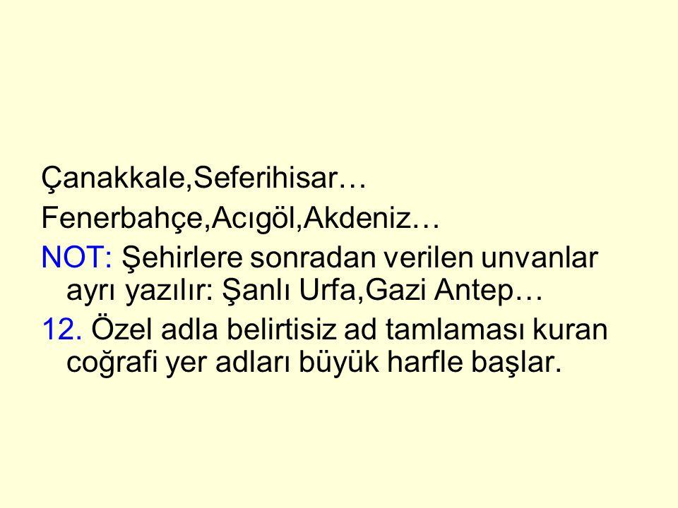 Çanakkale,Seferihisar… Fenerbahçe,Acıgöl,Akdeniz… NOT: Şehirlere sonradan verilen unvanlar ayrı yazılır: Şanlı Urfa,Gazi Antep… 12. Özel adla belirtis