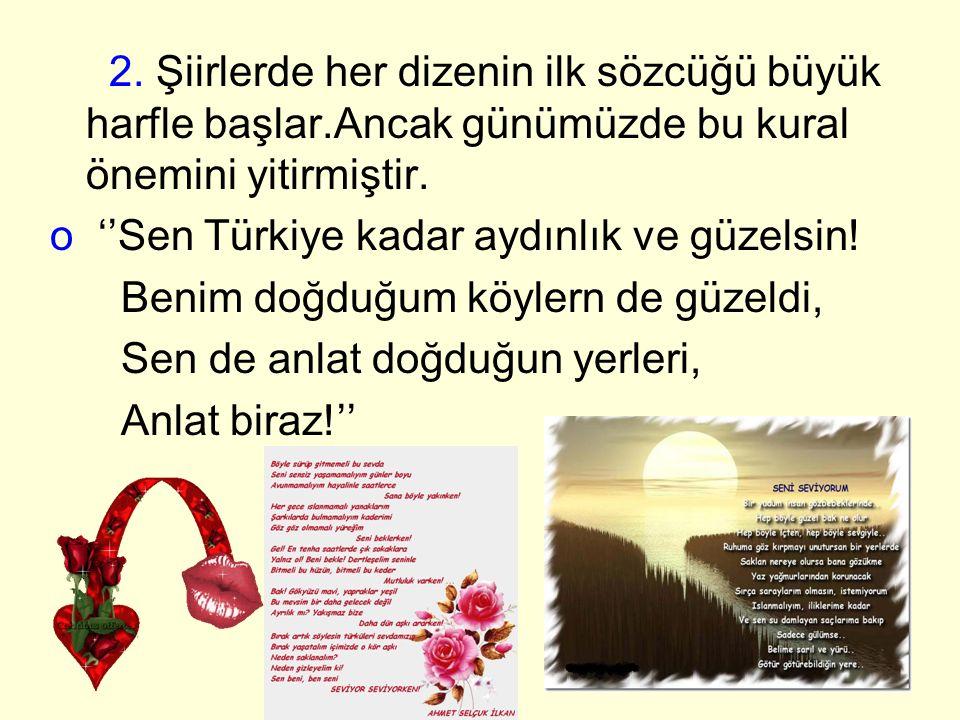 2. Şiirlerde her dizenin ilk sözcüğü büyük harfle başlar.Ancak günümüzde bu kural önemini yitirmiştir. o ''Sen Türkiye kadar aydınlık ve güzelsin! Ben