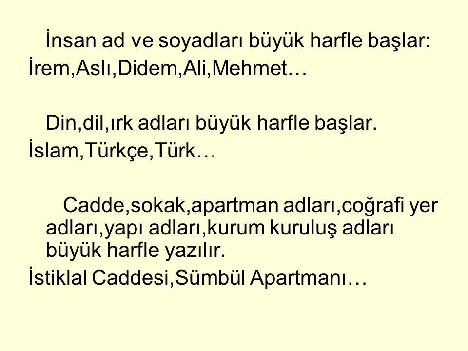 İnsan ad ve soyadları büyük harfle başlar: İrem,Aslı,Didem,Ali,Mehmet… Din,dil,ırk adları büyük harfle başlar. İslam,Türkçe,Türk… Cadde,sokak,apartman
