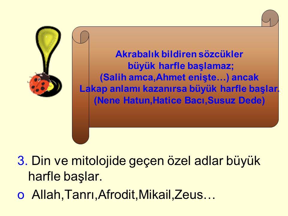 3. Din ve mitolojide geçen özel adlar büyük harfle başlar. o Allah,Tanrı,Afrodit,Mikail,Zeus… Akrabalık bildiren sözcükler büyük harfle başlamaz; (Sal