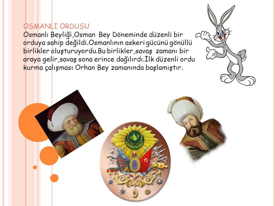 OSMANLI ORDUSU Osmanlı Beyliği,Osman Bey Döneminde düzenli bir orduya sahip değildi.Osmanlının askeri gücünü gönüllü birlikler oluşturuyordu.Bu birlik
