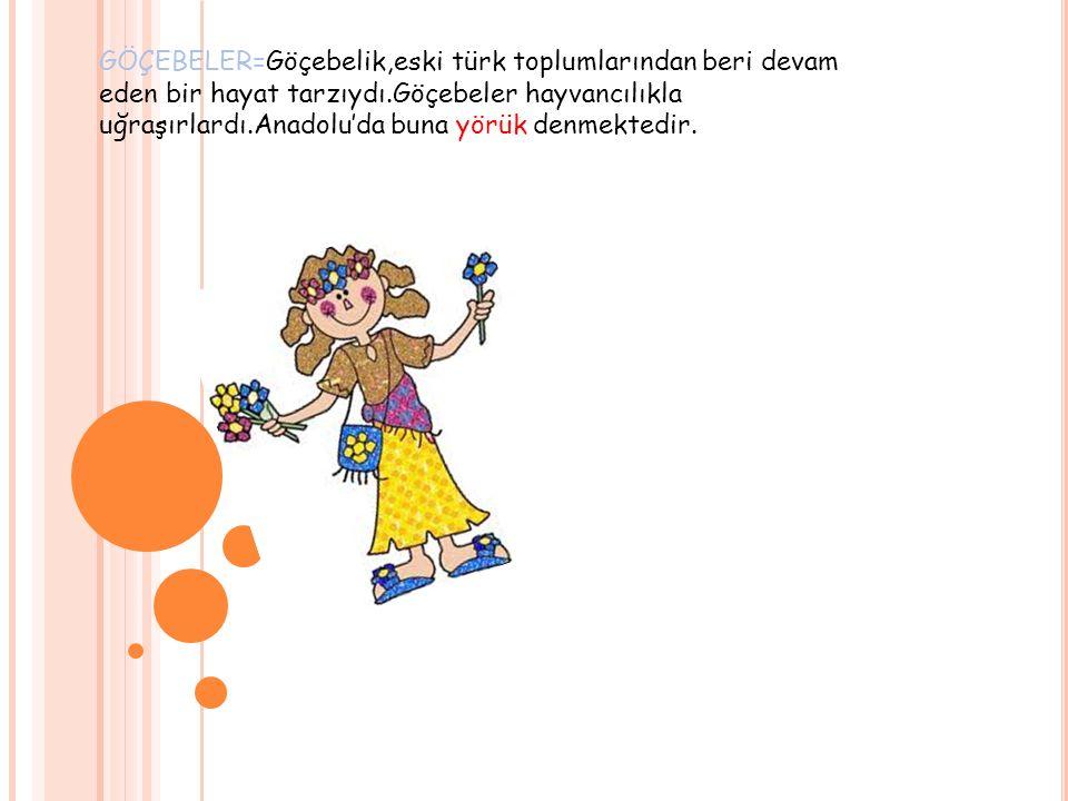 GÖÇEBELER=Göçebelik,eski türk toplumlarından beri devam eden bir hayat tarzıydı.Göçebeler hayvancılıkla uğraşırlardı.Anadolu'da buna yörük denmektedir