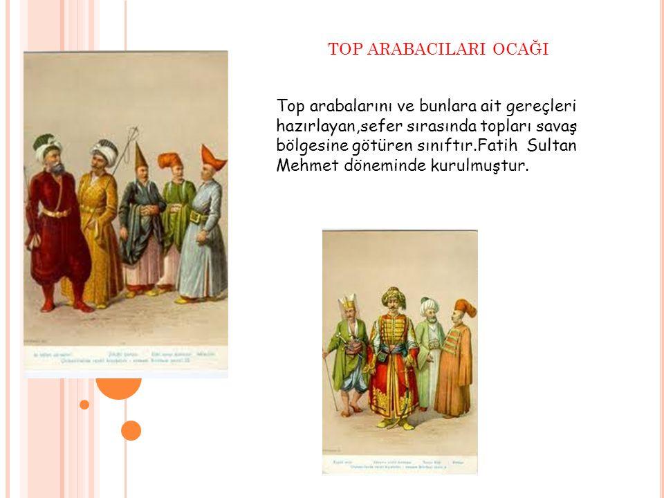 TOP ARABACILARI OCAĞI Top arabalarını ve bunlara ait gereçleri hazırlayan,sefer sırasında topları savaş bölgesine götüren sınıftır.Fatih Sultan Mehmet
