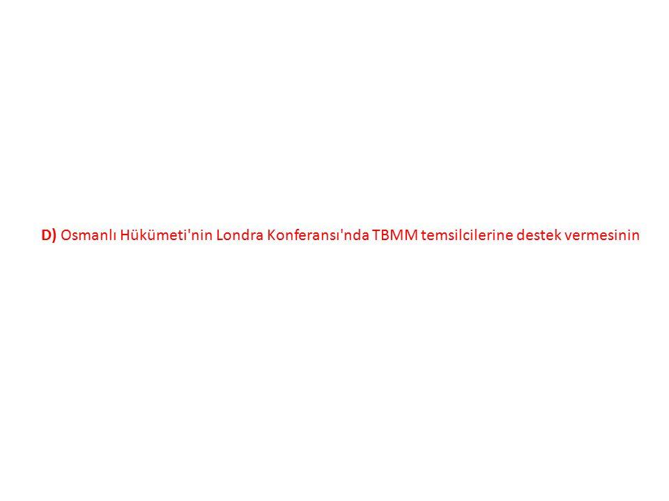 D) Osmanlı Hükümeti nin Londra Konferansı nda TBMM temsilcilerine destek vermesinin
