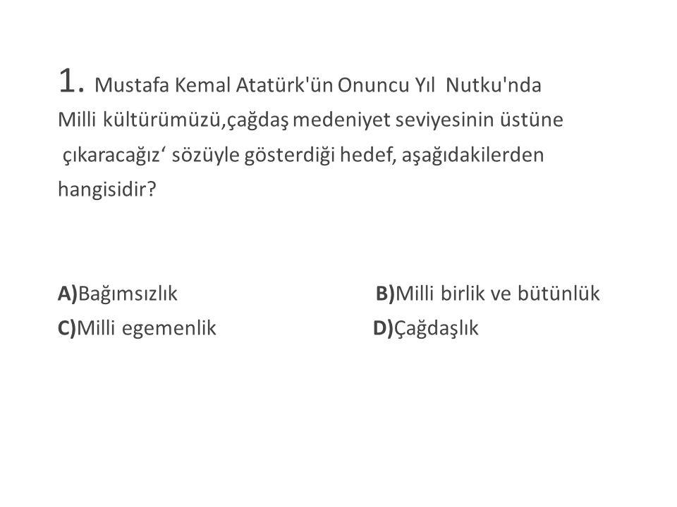 1. Mustafa Kemal Atatürk'ün Onuncu Yıl Nutku'nda Milli kültürümüzü,çağdaş medeniyet seviyesinin üstüne çıkaracağız' sözüyle gösterdiği hedef, aşağıdak