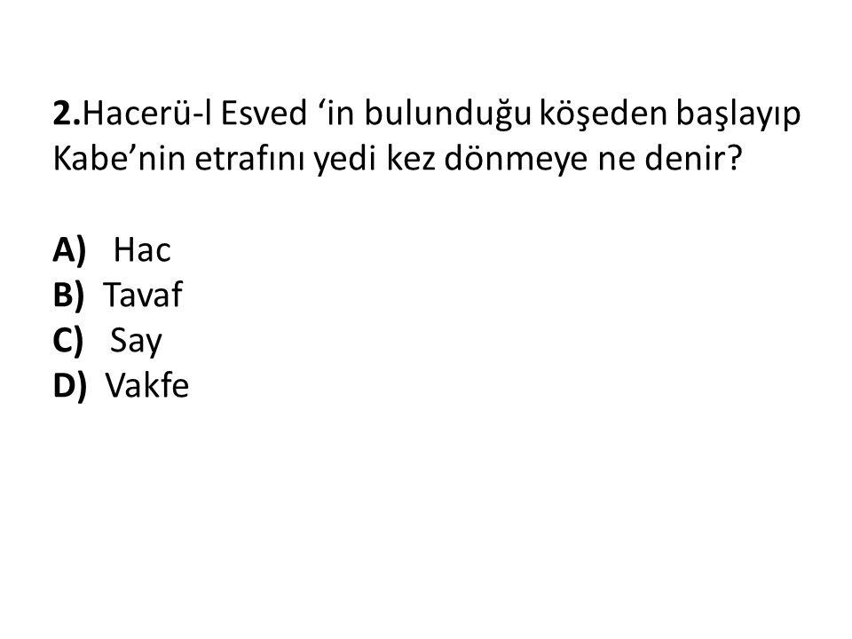 2.Hacerü-l Esved 'in bulunduğu köşeden başlayıp Kabe'nin etrafını yedi kez dönmeye ne denir.