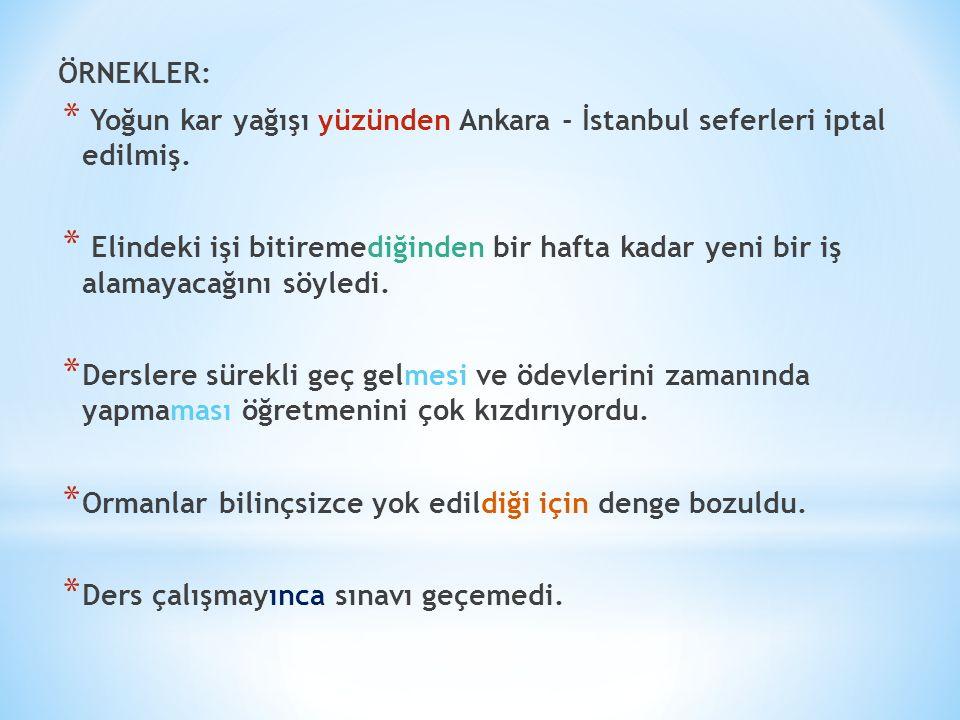 ÖRNEKLER: * Yoğun kar yağışı yüzünden Ankara - İstanbul seferleri iptal edilmiş. * Elindeki işi bitiremediğinden bir hafta kadar yeni bir iş alamayaca