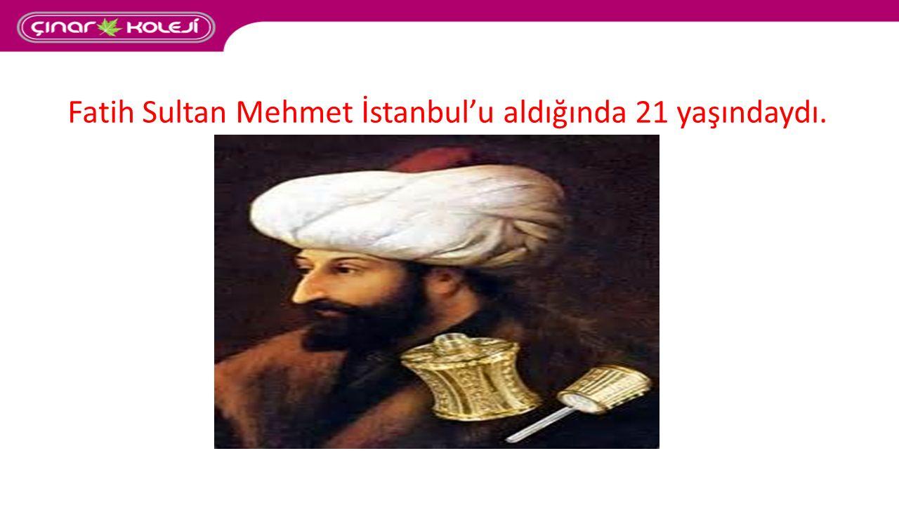 Fatih Sultan Mehmet İstanbul'u aldığında 21 yaşındaydı.