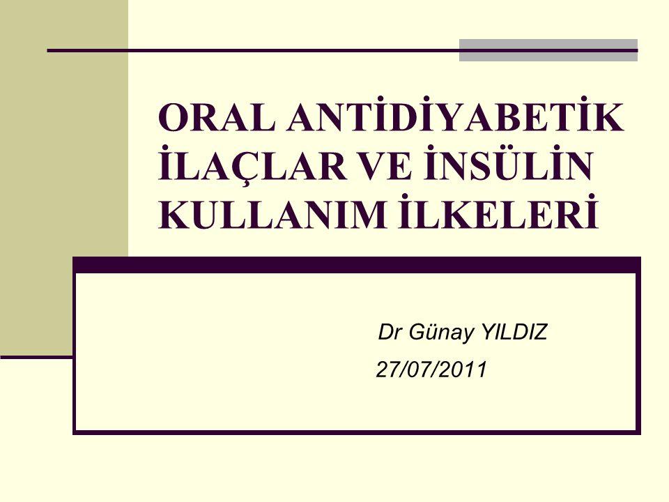 ORAL ANTİDİYABETİK İLAÇLAR VE İNSÜLİN KULLANIM İLKELERİ Dr Günay YILDIZ 27/07/2011
