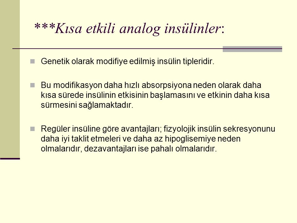 ***Kısa etkili analog insülinler: Genetik olarak modifiye edilmiş insülin tipleridir. Bu modifikasyon daha hızlı absorpsiyona neden olarak daha kısa s