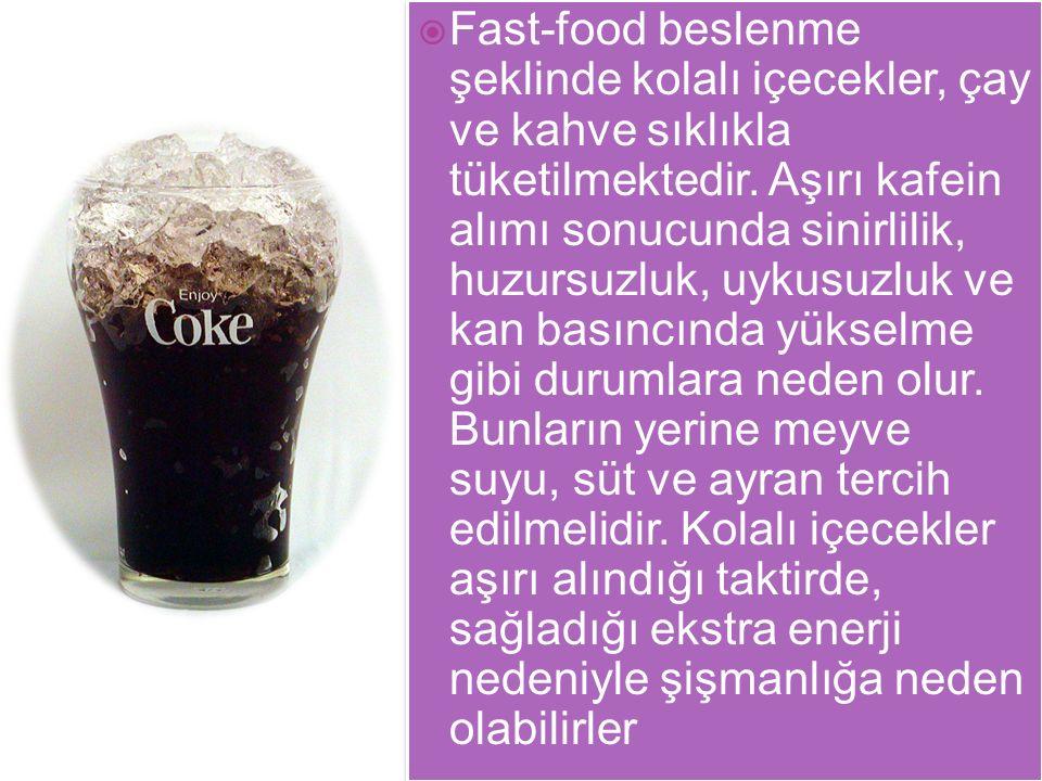  Fast-food beslenme şeklinde kolalı içecekler, çay ve kahve sıklıkla tüketilmektedir. Aşırı kafein alımı sonucunda sinirlilik, huzursuzluk, uykusuzlu