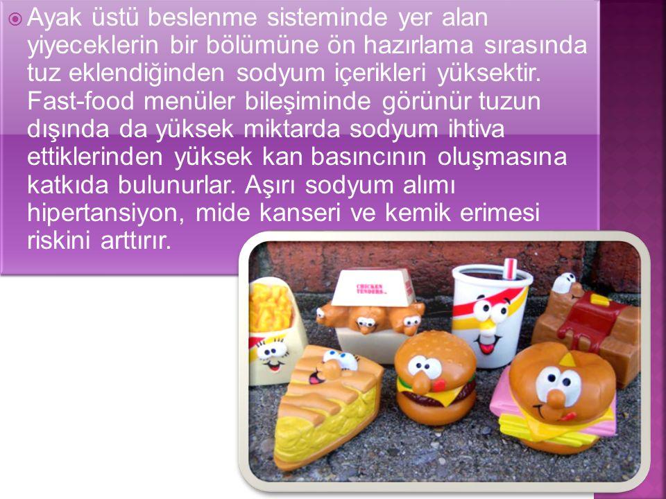  Ayak üstü beslenme sisteminde yer alan yiyeceklerin bir bölümüne ön hazırlama sırasında tuz eklendiğinden sodyum içerikleri yüksektir. Fast-food men