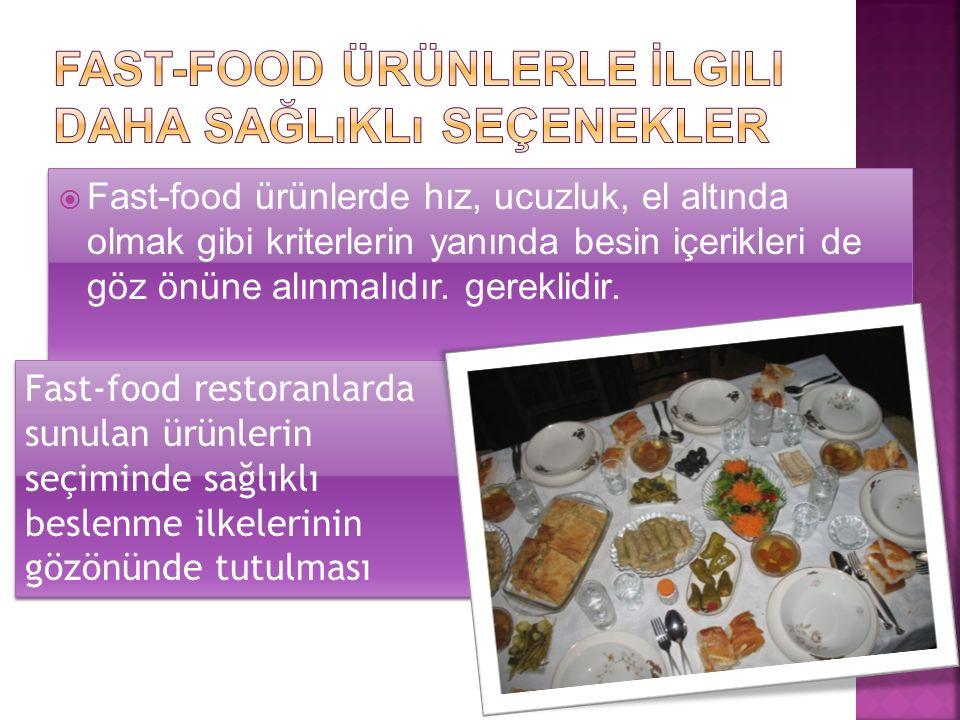  Fast-food ürünlerde hız, ucuzluk, el altında olmak gibi kriterlerin yanında besin içerikleri de göz önüne alınmalıdır.