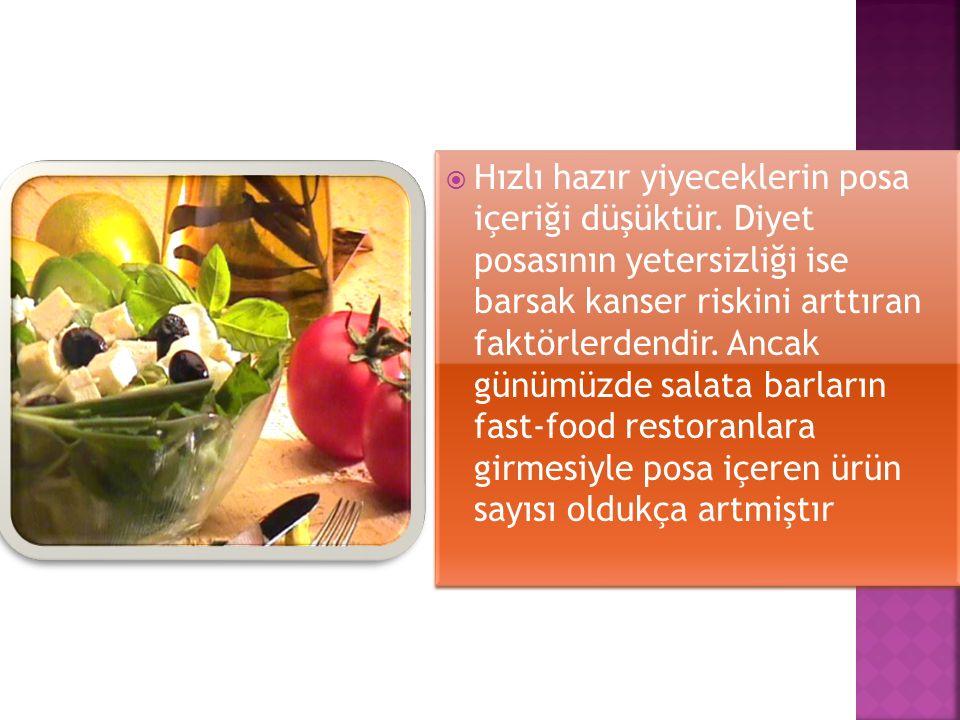  Hızlı hazır yiyeceklerin posa içeriği düşüktür. Diyet posasının yetersizliği ise barsak kanser riskini arttıran faktörlerdendir. Ancak günümüzde sal
