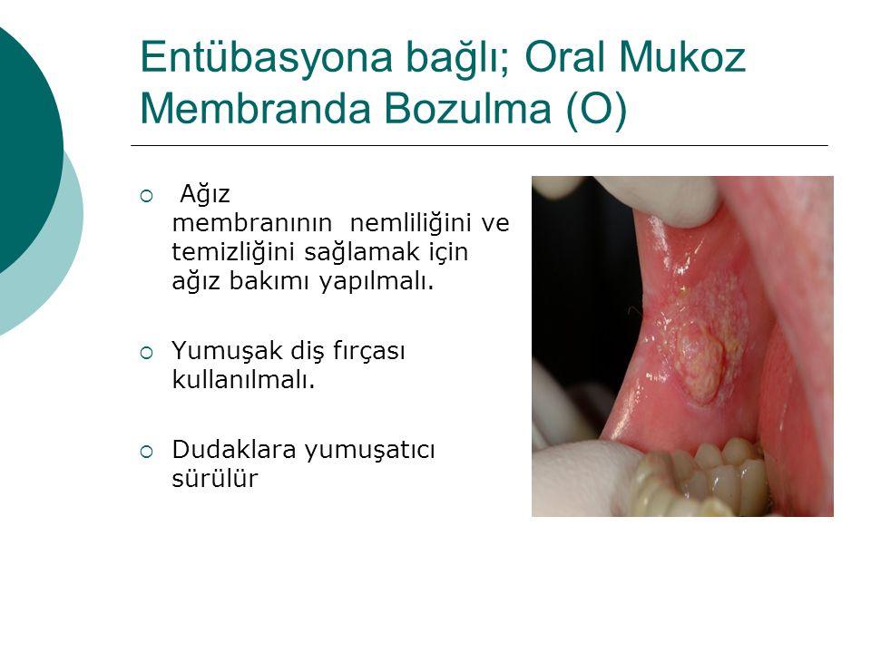 Entübasyona bağlı; Oral Mukoz Membranda Bozulma (O)  Ağız membranının nemliliğini ve temizliğini sağlamak için ağız bakımı yapılmalı.  Yumuşak diş f