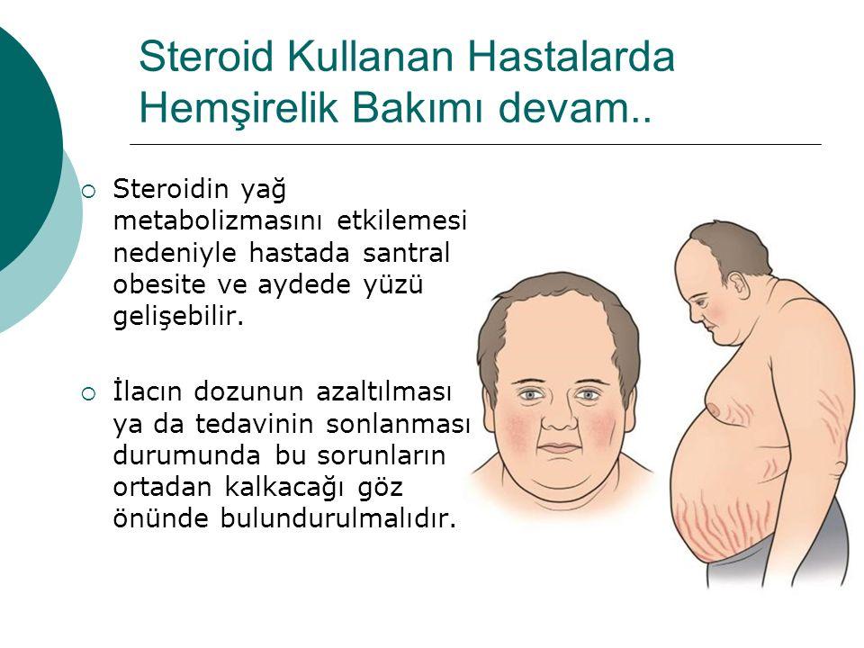 Steroid Kullanan Hastalarda Hemşirelik Bakımı devam..  Steroidin yağ metabolizmasını etkilemesi nedeniyle hastada santral obesite ve aydede yüzü geli
