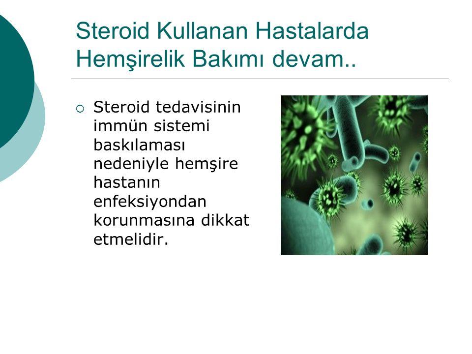 Steroid Kullanan Hastalarda Hemşirelik Bakımı devam..  Steroid tedavisinin immün sistemi baskılaması nedeniyle hemşire hastanın enfeksiyondan korunma