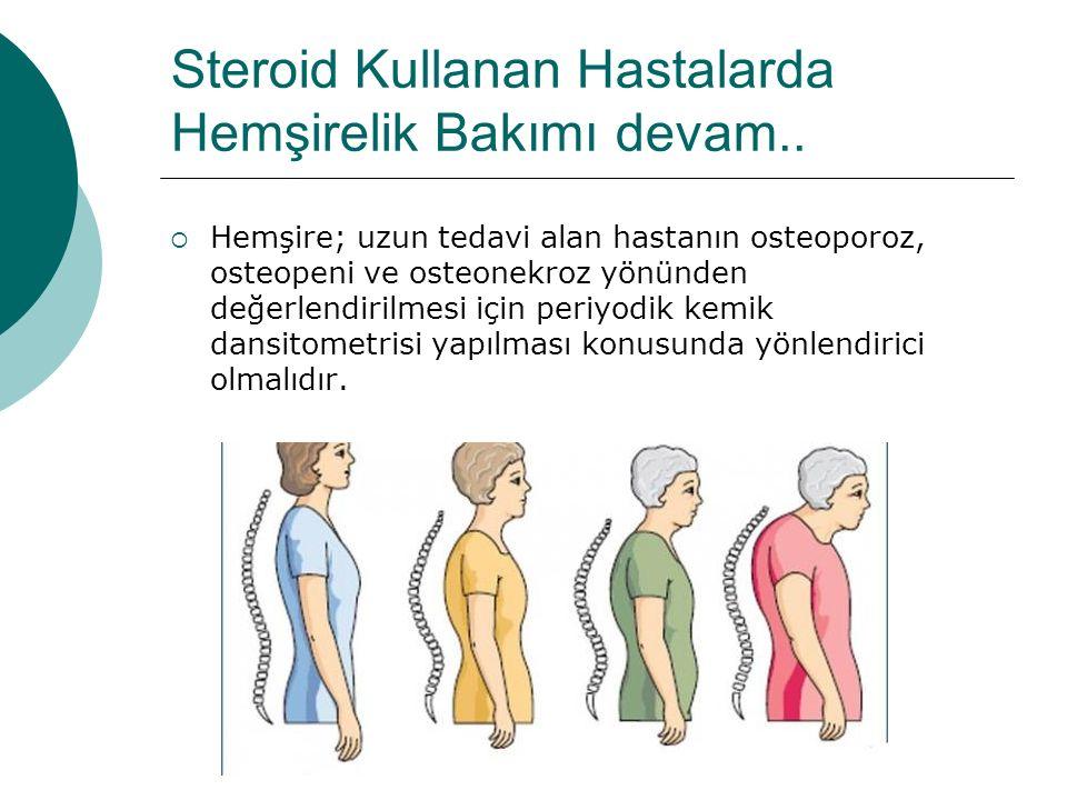 Steroid Kullanan Hastalarda Hemşirelik Bakımı devam..  Hemşire; uzun tedavi alan hastanın osteoporoz, osteopeni ve osteonekroz yönünden değerlendiril