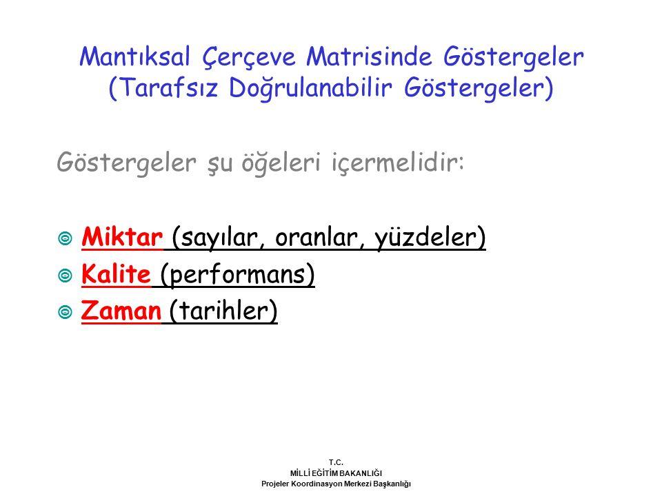 Göstergeler şu öğeleri içermelidir:  Miktar (sayılar, oranlar, yüzdeler)  Kalite (performans)  Zaman (tarihler) Mantıksal Çerçeve Matrisinde Göstergeler (Tarafsız Doğrulanabilir Göstergeler) T.C.