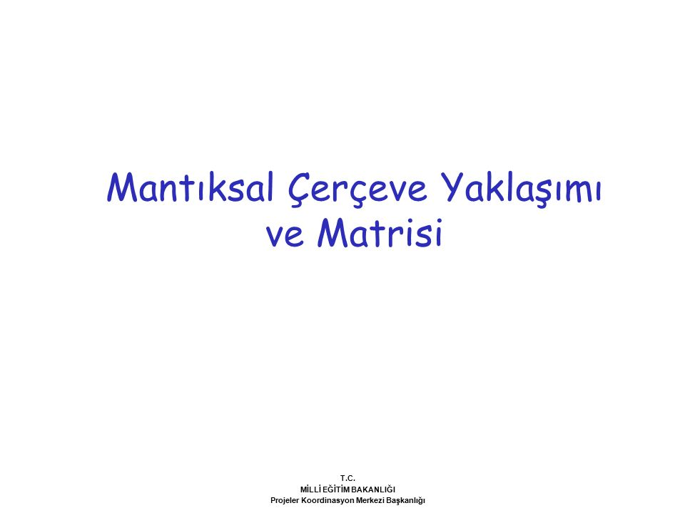 Mantıksal Çerçeve Yaklaşımı ve Matrisi T.C. MİLLİ EĞİTİM BAKANLIĞI Projeler Koordinasyon Merkezi Başkanlığı