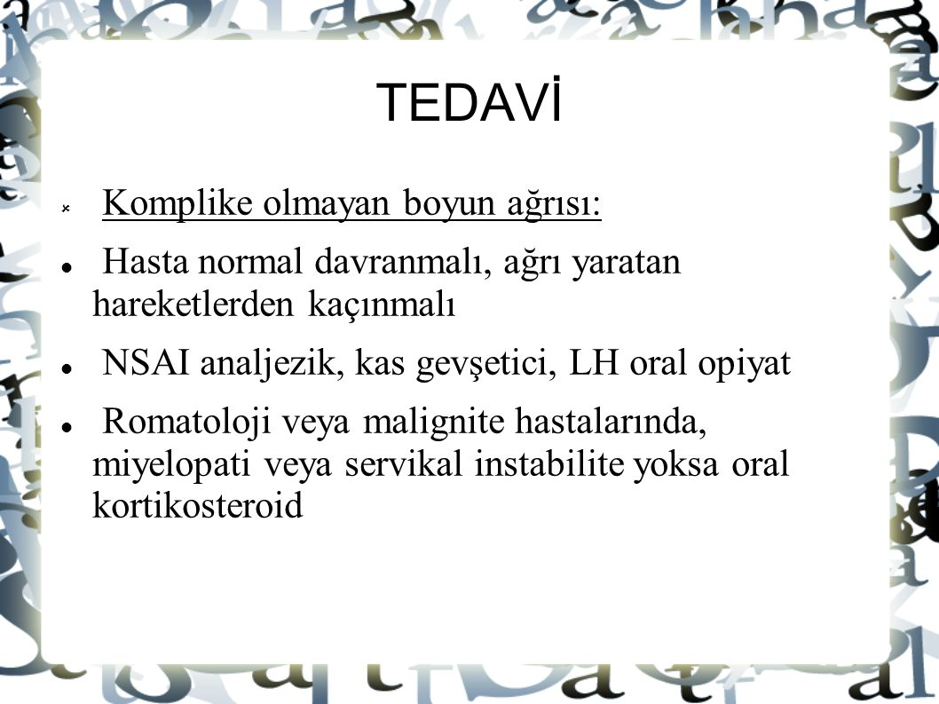 TEDAVİ  Komplike olmayan boyun ağrısı: Hasta normal davranmalı, ağrı yaratan hareketlerden kaçınmalı NSAI analjezik, kas gevşetici, LH oral opiyat Ro