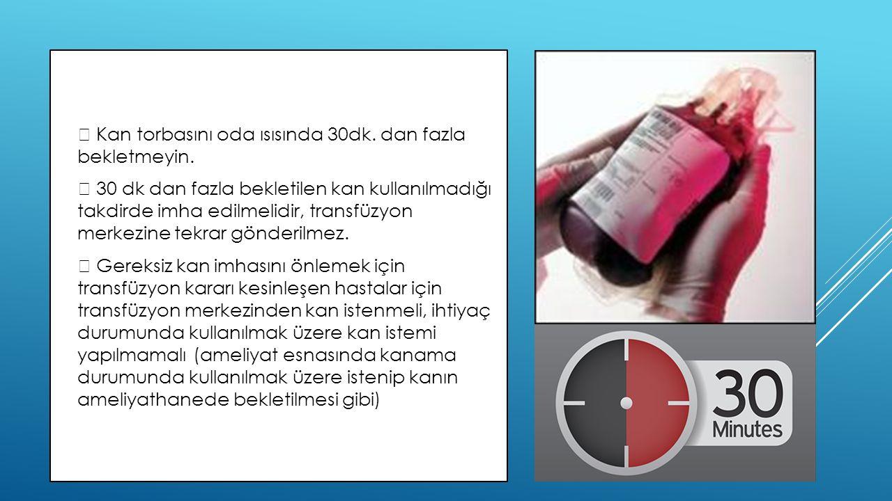   Kan torbasını oda ısısında 30dk. dan fazla bekletmeyin.   30 dk dan fazla bekletilen kan kullanılmadığı takdirde imha edilmelidir, transfüzyon m