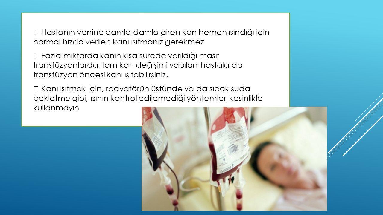   Hastanın venine damla damla giren kan hemen ısındığı için normal hızda verilen kanı ısıtmanız gerekmez.   Fazla miktarda kanın kısa sürede veril