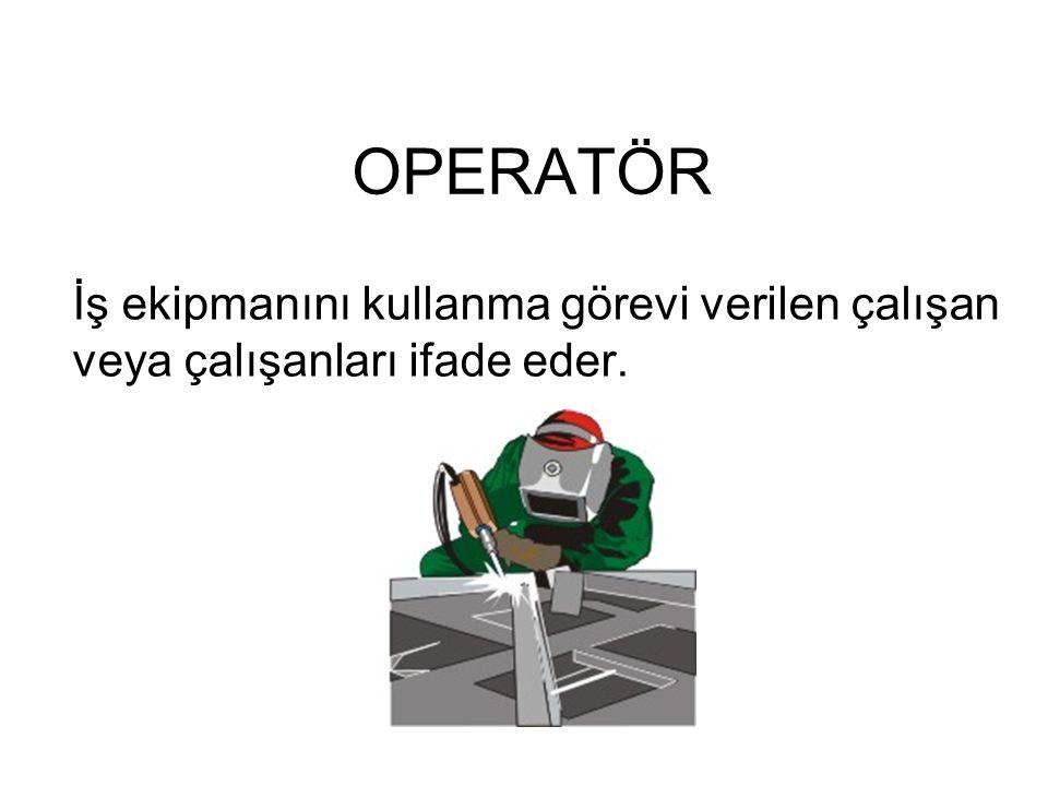 OPERATÖR İş ekipmanını kullanma görevi verilen çalışan veya çalışanları ifade eder.