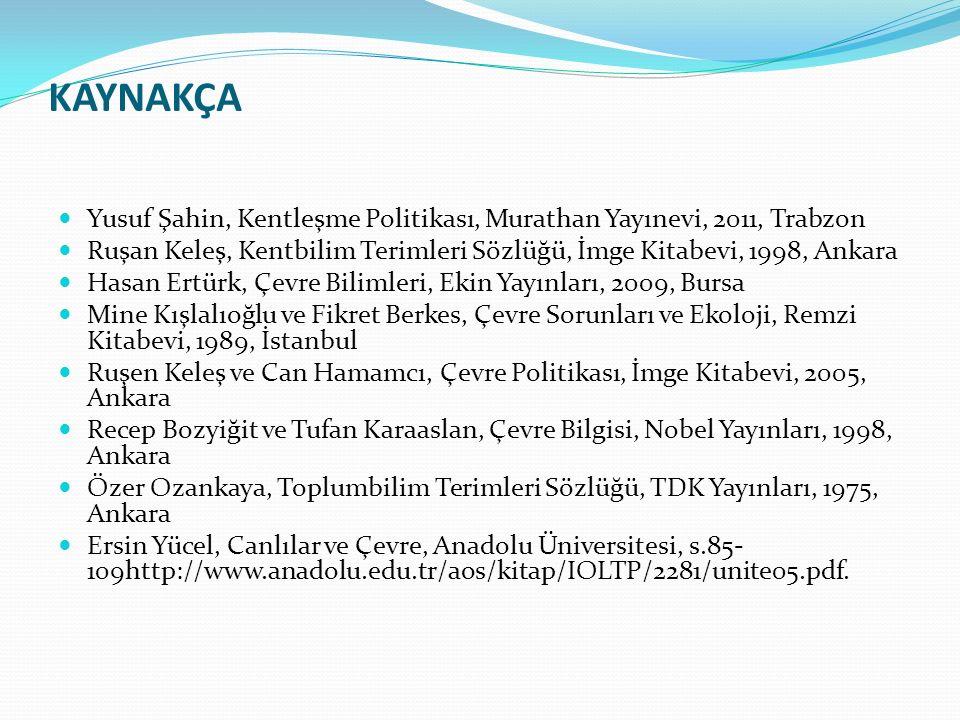 KAYNAKÇA Yusuf Şahin, Kentleşme Politikası, Murathan Yayınevi, 2011, Trabzon Ruşan Keleş, Kentbilim Terimleri Sözlüğü, İmge Kitabevi, 1998, Ankara Has