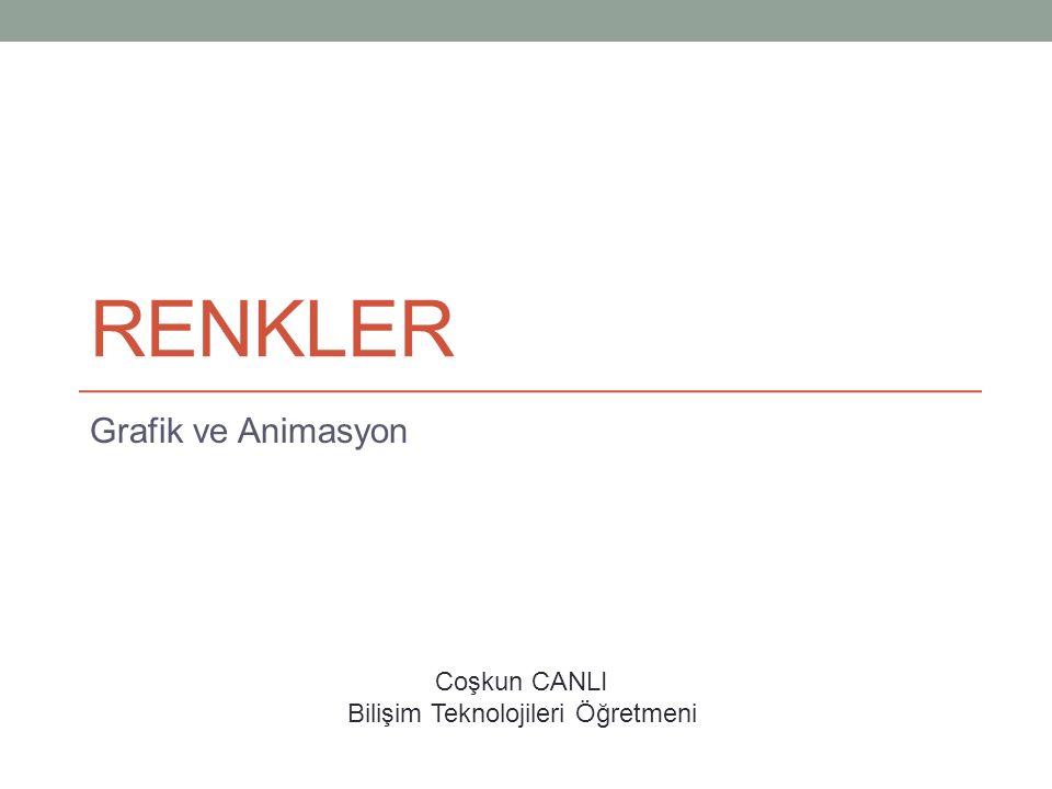 RENKLER Grafik ve Animasyon Coşkun CANLI Bilişim Teknolojileri Öğretmeni