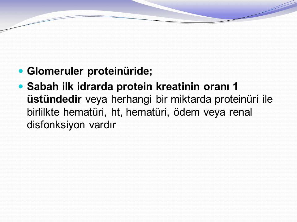 Glomeruler proteinüride; Sabah ilk idrarda protein kreatinin oranı 1 üstündedir veya herhangi bir miktarda proteinüri ile birlilkte hematüri, ht, hema