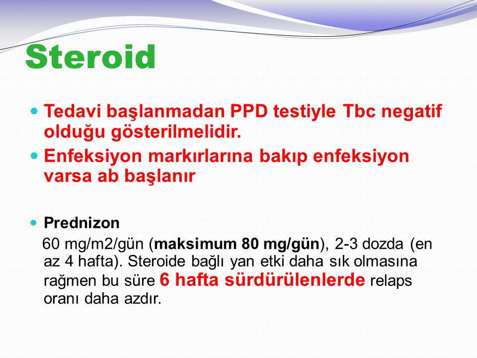 Steroid Tedavi başlanmadan PPD testiyle Tbc negatif olduğu gösterilmelidir. Enfeksiyon markırlarına bakıp enfeksiyon varsa ab başlanır Prednizon 60 mg