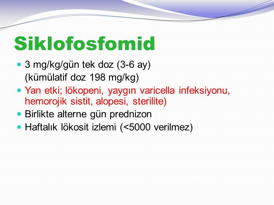 Siklofosfomid 3 mg/kg/gün tek doz (3-6 ay) (kümülatif doz 198 mg/kg) Yan etki; lökopeni, yaygın varicella infeksiyonu, hemorojik sistit, alopesi, ster
